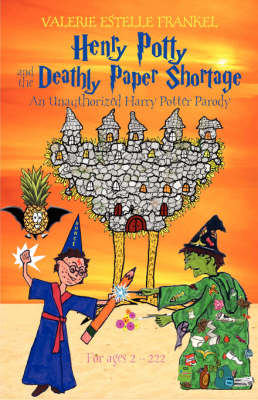 Henry Potty and the Deathly Paper Shortage An Unauthorized Harry Potter Parody by Valerie Estelle Frankel