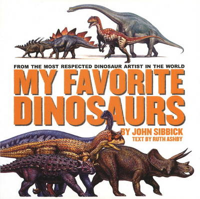 My Favorite Dinosaurs From the Most Respected Dinosaur Artist in the World by John Sibbick, Ruth Ashby
