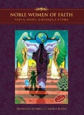 Noble Women of Faith Asiya, Mary, Khadija, Fatima by Shahada Sharelle Abdul Haqq