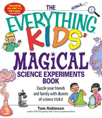 The Everything Kids' Magical Science Experiments Book Dazzle Your Friends and Family with Dozens of Science Tricks! by Tom Robinson