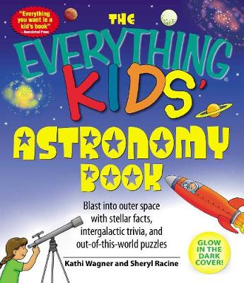 The Everything Kids' Astronomy Book Blast into Outer Space with Stellar Facts, Intergalatic Trivia, and Out-of-This-World Puzzles by Kathi Wagner, Sheryl Racine