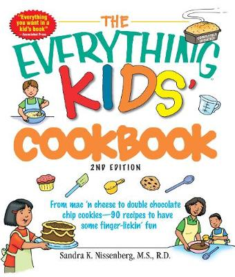 The Everything Kids' Cookbook From Mac 'n Cheese to Double Chocolate Chip Cookies - 90 Recipes to Have Some Finger-Lickin' Fun by Sandra K. Nissenberg