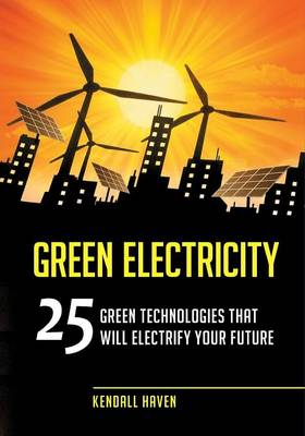 Green Electricity 25 Green Technologies That Will Electrify Your Future by Kendall Haven
