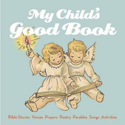 My Child's Good Book Bible Stories, Parables, Verses, Prayers, Poetry, Songs, Activities by Alice Wong
