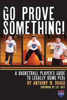 Go Prove Something! A Basketball Player's Guide to Legally Using Peds by Anthony M Drago