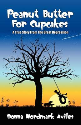 Peanut Butter for Cupcakes A True Story from the Great Depression by Donna Nordmark Aviles