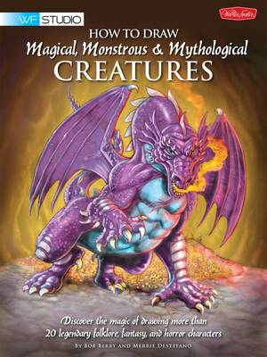 How to Draw Magical, Monstrous & Mythological Creatures Discover the Magic of Drawing More Than 20 Legendary Folklore, Fantasy, and Horror Characters by Merrie Destefano