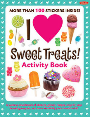 I Love Sweet Treats! Activity Book A Yummy Assortment of Stickers, Games, Recipes, Step-by-step Drawing Projects, and More to Satisfy Your Sweet Tooth! by Walter Foster