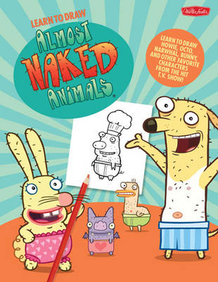 Learn to Draw Almost Naked Animals Learn to Draw Howie, Octo, Narwhal, Bunny, and Other Favorite Characters from the Hit T.V. Show! by Walter Foster Creative Team