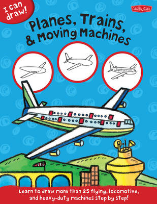 I Can Draw Planes, Trains & Moving Machines Learn to Draw Flying, Locomotive, and Heavy-Duty Machines Step by Step by Walter Foster, Philippe Legendre