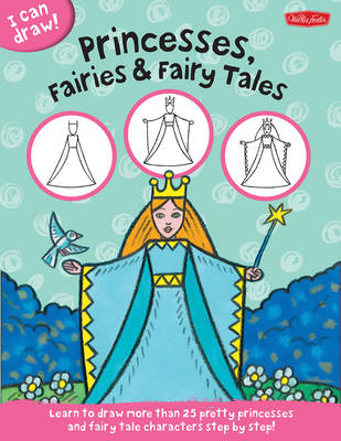 I Can Draw Princesses, Fairies & Fairy Tales Learn to Draw Pretty Princesses and Fairy Tale Characters Step by Step by Walter Foster, Philippe Legendre