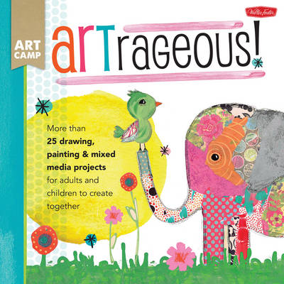 Art Camp: ARTrageous! More Than 25 Drawing, Painting & Mixed Media Projects for Adults and Children to Create Together by Jennifer McCully