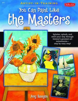 You Can Paint Like the Masters Spatter, Splash, and Swirls Your Way Through History's Greatest Art Movements - Step by Easy Step! by Amy Runyen
