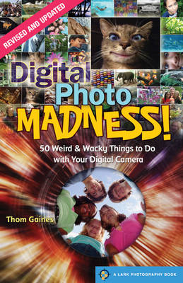 Digital Photo Madness! 50 Weird & Wacky Things to Do with Your Digital Camera by Thom Gaines