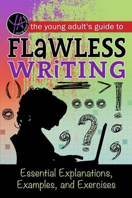 The Young Adult's Guide to Flawless Writing Essential Explanations, Examples, and Exercises by Lindsey Carmen