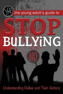 The Young Adult's Guide to Stop Bullying Understanding Bullies and Their Actions by Atlantic Publishing Group