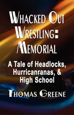 Whacked Out Wrestling Memorial - A Tale of Headlocks, Hurricanranas, and High School by Thomas Greene