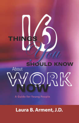 Sixteen Things You Should Know About Work Now A Guide for Young People by Laura B. Arment JD