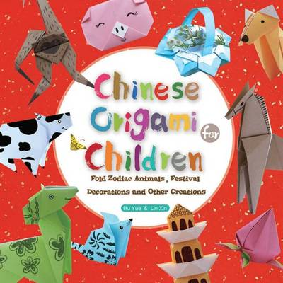 Chinese Origami for Children Fold Zodiac Animals, Festival Decorations and Other Creations by Lin Xin