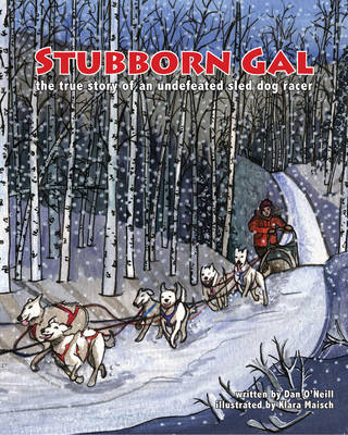 Stubborn Gal The True Story of an Undefeated Sled Dog Racer by Dan O'Neill