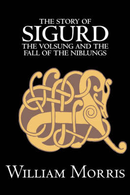 The Story of Sigurd the Volsung and the Fall of the Niblungs by Wiliam Morris, Fiction, Legends, Myths, & Fables - General by William, MD Morris