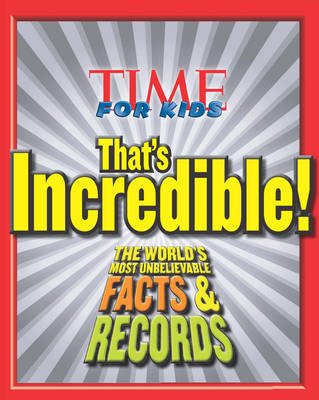 Time for Kids: That's Incredible! The World's Most Unbelievable Facts & Records by Editors of TIME for Kids Magazine