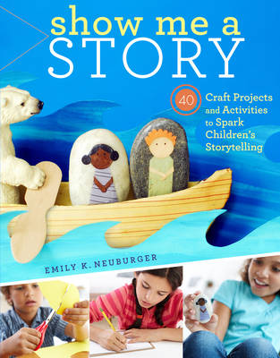 Show Me a Story 40 Craft Projects and Activities to Spark Children's Storytelling by Emily K. Neuburger