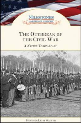 The Outbreak of the Civil War A Nation Tears Apart by Heather Lehr Wagner