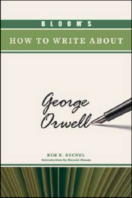 Bloom's How to Write About George Orwell by Kim E Becnel, Sterling Professor of the Humanities Harold (Yale University) Bloom