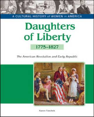 Daughters of Liberty The American Revolution and the Early Republic, 1775-1827 by Karen Taschek