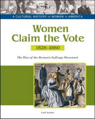 Women Claim the Vote the Rise of the Women's Suffrage Movement, 1828-1860 by Cath Senker