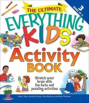 The Ultimate Everything Kids' Activity Book Stretch Your Brain with Fun Facts and Puzzling Activities by Beth L. Blair, Jennifer Ericsson, Tom Robinson, Brian Thornton