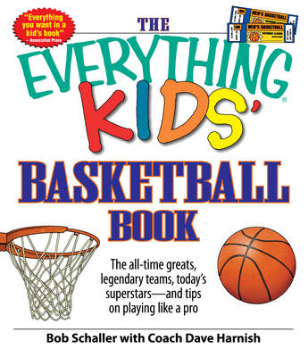 The Everything Kids' Basketball Book The All-Time Greats, Legendary Teams, Today's Superstars - and Tips on Playing Like a Pro by Bob Schaller, Dave Coach Harnish