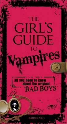 The Girl's Guide to Vampires The Dark History and Gothic Tales of the Legendary Creatures of the Night by Barb Karg, Arjean Spaite, Rick Sutherland