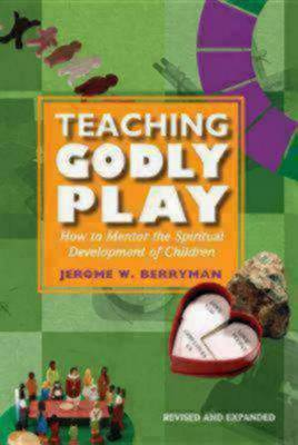 Teaching Godly Play How to Mentor the Spiritual Development of Children by Jerome W. Berryman