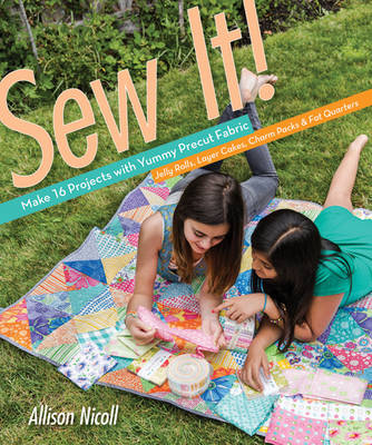 Sew it! Make 16 Projects with Yummy Precut Fabric by Allison Nicoll