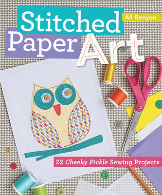 Stitched Paper Art 22 Cheeky Pickle Sewing Projects by Ali Benyon