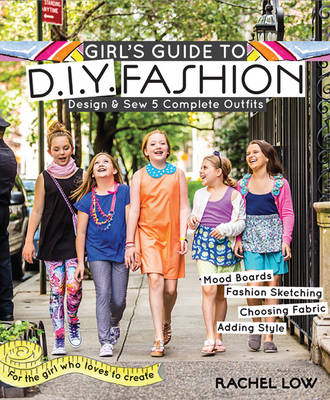 Girl's Guide to DIY Fashion Design & Sew Five Complete Outfits by Rachel Low