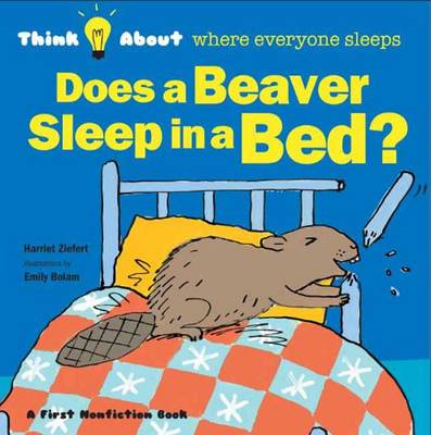 Does a Beaver Sleep in a Bed? Think About Where Everyone Sleeps by Harriet Ziefert, Emily Bolam
