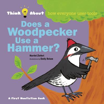 Does a Woodpecker Use a Hammer? Think About How Everyone Uses Tools by Harriet Ziefert, Emily Bolam