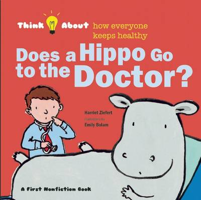 Does a Hippo Go to the Doctor? Think About How Everyone Keeps Healthy by Harriet Ziefert