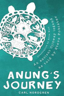 Anung's Journey An Ancient Ojibway Legend as Told by Steve Fobister by Carl Nordgren