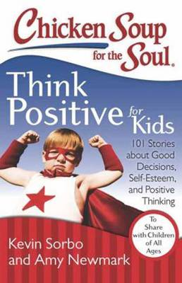 Chicken Soup for the Soul: Think Positive for Kids 101 Stories About Good Decisions, Self-Esteem, and Positive Thinking by Kevin Sorbo, Amy Newmark