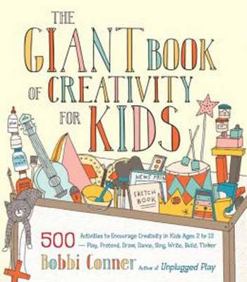 The Giant Book of Creativity for Kids 500 Activities to Encourage Creativity in Kids Ages 2 to 12--Play, Pretend, Draw, Dance, Sing, Write, Build, Tinker by Bobbi Conner