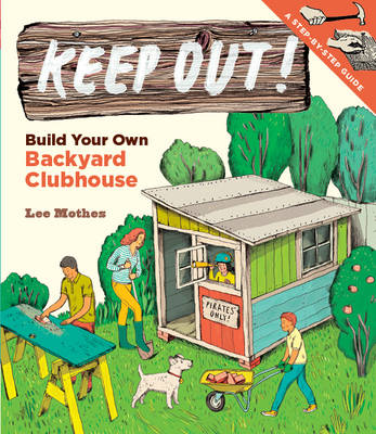 Keep Out! Build Your Own Backyard Clubhouse by Lee Mothes