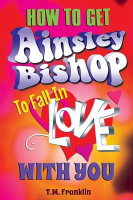How to Get Ainsley Bishop to Fall in Love with You by T M Franklin