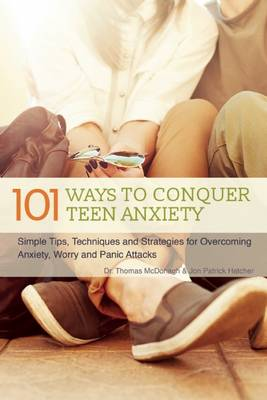 101 Ways to Conquer Teen Anxiety Simple Tips, Techniques and Strategies for Overcoming Anxiety, Worry and Panic Attacks by Dr. Thomas McDonagh, Jon Patrick Hatcher