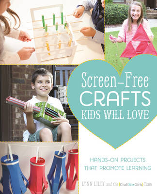 Screen-Free Crafts Kids Will Love Fun Activities That Inspire Creativity, Problem-Solving and Lifelong Learning by Lynn Lilly
