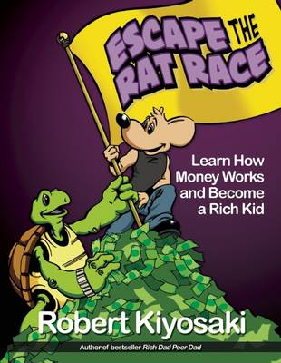 Rich Dad's Escape from the Rat Race How To Become A Rich Kid By Following Rich Dad's Advice by Robert T. Kiyosaki