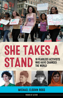 She Takes a Stand 16 Fearless Activists Who Have Changed the World by Michael Elsohn Ross